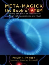 Meta-Magick: The Book of ATEM: Achieving New States of Consciousness Through NLP Neuroscience and Ritual ebook by Philip H. Farber,Douglas Rushkoff