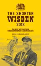 The Shorter Wisden 2018 - The Best Writing from Wisden Cricketers' Almanack 2018 ebook by Lawrence Booth