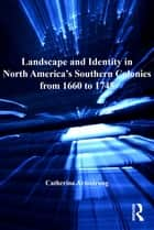 Landscape and Identity in North America's Southern Colonies from 1660 to 1745 ebook by Catherine Armstrong