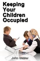 Keeping Your Children Occupied ebook by John Glaser