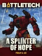 BattleTech: A Splinter of Hope - BattleTech Novella ebook by Philip A. Lee
