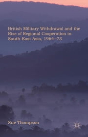 British Military Withdrawal and the Rise of Regional Cooperation in South-East Asia, 1964-73 ebook by Dr Sue Thompson