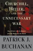 "Churchill, Hitler, and ""The Unnecessary War"" - How Britain Lost Its Empire and the West Lost the World ebook by Patrick J. Buchanan"