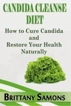 Candida Cleanse Diet - How to Cure Candida and Restore Your Health Naturally ebook by Brittany Samons