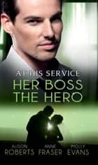 At His Service: Her Boss the Hero: One Night With Her Boss / Her Very Special Boss / The Surgeon's Marriage Proposal (Mills & Boon M&B) ebook by Alison Roberts, Anne Fraser, Molly Evans