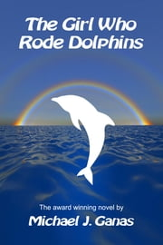 The Girl Who Rode Dolphins ebook by Michael J. Ganas