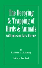 The Decoying and Trapping of Birds and Animals - With Notes on Lark Mirrors ebook by M. Browne