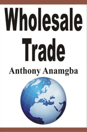 Wholesale Trade ebook by Anthony Anamgba