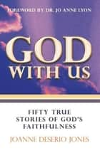 God with Us—Fifty True Stories of God's Faithfulness ebook by JoAnne DeSerio Jones, Dr. Jo Anne Lyon