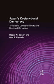 Japan's Dysfunctional Democracy: The Liberal Democratic Party and Structural Corruption - The Liberal Democratic Party and Structural Corruption ebook by Roger W. Bowen,Joel J. Kassiola