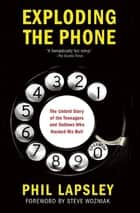 Exploding the Phone - The Untold Story of the Teenagers and Outlaws who Hacked Ma Bell ebook by Phil Lapsley, Steve Wozniak