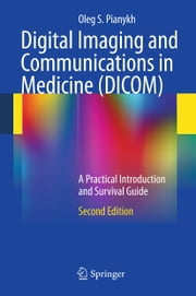 Digital Imaging and Communications in Medicine (DICOM) - A Practical Introduction and Survival Guide ebook by Oleg S. Pianykh