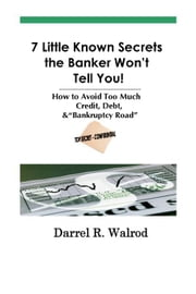 "7 Little Known Secrets the Banker Won't Tell You! How to Avoid Too Much Credit, Debt, & ""Bankruptcy Road"" ebook by Walrod, Darrel, R."