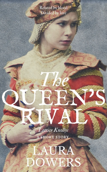 The Queen's Rival - Lettice Knollys: A Short Story ebook by Laura Dowers