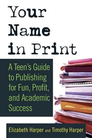 Your Name in Print - A Teen's Guide to Publishing for Fun, Profit and Academic Success ebook by Timothy Harper,Elizabeth Harper