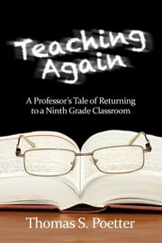 Teaching Again - A Professor's Tale of Returning to a Ninth Grade Classroom ebook by Thomas S. Poetter