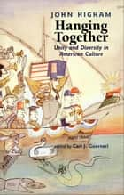 Hanging Together: Unity and Diversity in American Culture ebook by John Higham,Carl J. Guarneri