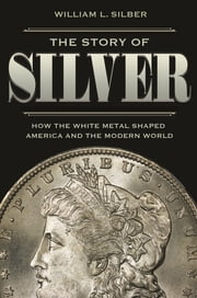 The Story of Silver - How the White Metal Shaped America and the Modern World ebook by William L. Silber