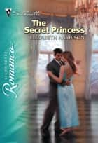 The Secret Princess (Mills & Boon Silhouette) ebook by Elizabeth Harbison