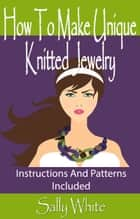 How To Make Unique Knitted Jewelry: Instructions And Patterns Included ebook by Sally White