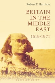 Britain in the Middle East - 1619-1971 ebook by Dr Robert T Harrison