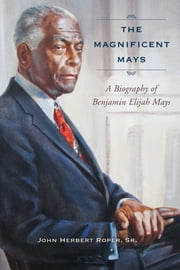 The Magnificent Mays - A Biography of Benjamin Elijah Mays ebook by John Herbert Roper Sr.
