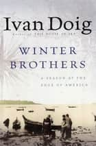 Winter Brothers - A Season at the Edge of America ebook by Ivan Doig