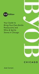 BYOB Chicago: Your Guide to Bring-Your-Own-Bottles Restaurants and Wine & Spirits Stores in Chicago ebook by Iversen, Jean