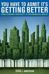 You Have to Admit It's Getting Better - From Economic Prosperity to Environmental Quality ebook by Terry L. Anderson