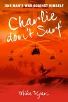 CHARLIE DON'T SURF - ONE MAN'S WAR AGAINST HIMSELF ebook by MIKE RYAN