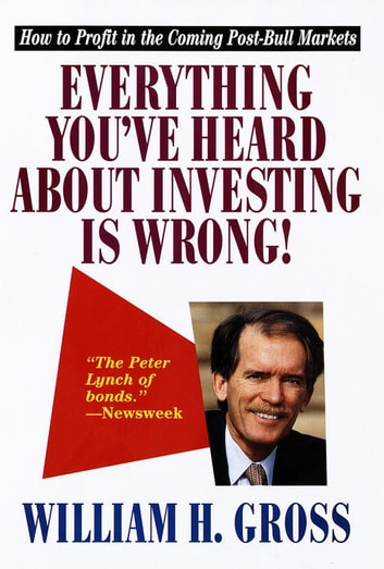 Everything You've Heard About Investing Is Wrong! - How to Profit in Coming Post-Bull Markets ebook by William H. Gross