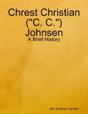 "Chrest Christian (""C. C."") Johnsen - A Brief History ebook by Don Emerson Gardner"