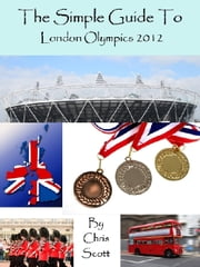 The Simple Guide To The London Olympics 2012 ebook by Chris Scott