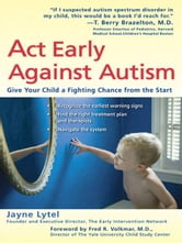 Act Early Against Autism - Give Your Child a Fighting Chance from the Start ebook by Jayne Lytel