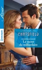 Le secret du milliardaire - T4 - L'héritage des Chatsfield ebook by Chantelle Shaw