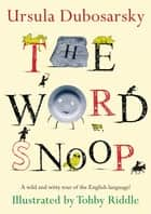 The Word Snoop - A Wild and Witty Tour of the English Language! ebook by Ursula Dubosarsky, Tohby Riddle
