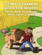 Ultimate Farming Guide for Miners - Tips & Tricks to Farming Mobs, Crops, & More: (An Unofficial Minecraft Book) ebook by Crafty Publishing