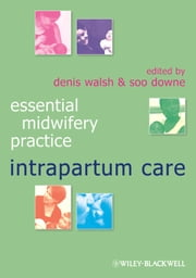 Essential Midwifery Practice - Intrapartum Care ebook by Denis Walsh,Soo Downe