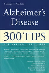 A Caregiver's Guide to Alzheimer's Disease - 300 Tips for Making Life Easier ebook by Patricia R. Callone, MA, MRE,Connie Kudlacek, BS,Barabara C. Vasiloff, MA,Janaan D. Manternach,Dr. Roger A. Brumback, MD,Connie Kudlacek,Janaan Manternach,Barbara Vasiloff