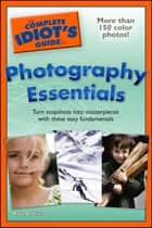 The Complete Idiot's Guide to Photography Essentials - Turn Snapshots into Masterpieces with These Easy Fundamentals ebook by Mark Jenkinson