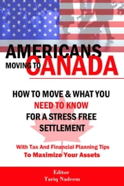 AMERICANS MOVING TO CANADA - How To Move & What You Need To Know For Stress Free Settlement With Your Tax And Financial Planning Tips To Maximize Your ebook by Nadeem, Tariq