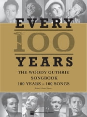 Every 100 Years - The Woody Guthrie Centennial Songbook - 100 Years - 100 Songs ebook by Woody Guthrie
