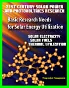 21st Century Solar Power and Photovoltaics Research: Basic Research Needs for Solar Energy Utilization, Department of Energy - Solar Electricity, Fuels, Thermal Utilization, Challenges and Assessments ebook by Progressive Management