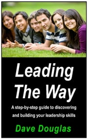 Leading the Way - A Step By Step Guide To Discovering And Building Your Leadership Skills ebook by Dave Douglas