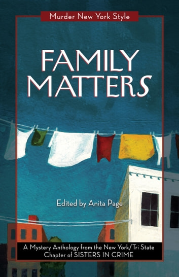 Family Matters - A Mystery Anthology ebook by New York Tri-State Chapter of Sisters in Crime,Anita Page,Clare Toohey,Catherine Maiorisi,Cynthia Benjamin,Fran Cox,Lindsay A. Curcio,Eileen Dunbaugh,Lynne Lederman,Kate Lincoln,Terrie Farley Moran,Dorothy Mortman,Leigh Neely,Ellen Quint,Roslyn Siegel,Triss Stein,Cathi Stoler,Anne Marie Sutton,Deirdre Verne,Stephanie Wilson-Flaherty,Elizabeth Zelvin
