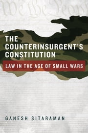 The Counterinsurgent's Constitution: Law in the Age of Small Wars ebook by Ganesh Sitaraman