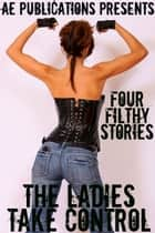 The Ladies Take Control: Four Filthy Stories ebook by AE Publications