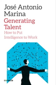 Generating Talent - How to Put Intelligence to Work ebook by José Antonio Marina
