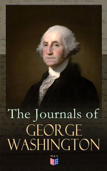 The Journals of George Washington - Journey Over the Mountains in the Northern Virginia While Surveying for Lord Thomas Fairfax & First Military Assignment Carrying a Letter From the Governor of Virginia to the French Commander ebook by George Washington