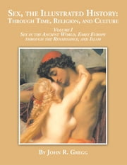 Sex, the Illustrated History: Through Time, Religion and Culture - Volume I Sex in the Ancient World, Early Europe to the Renaissance,And Islam ebook by John R. Gregg